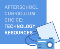 Afterschool                         Curriculum Choice: Technology Resources