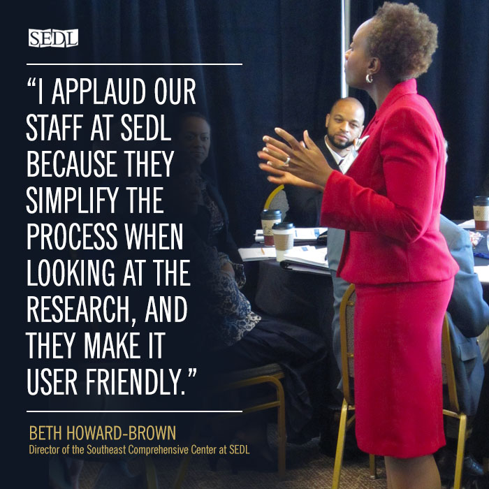 """I applaud our staff at SEDL because they simplify the process when looking at the research, and they make it user friendly."" ––Beth Howard-Brown, Director of the Southeast Comprehensive Center at SEDL"
