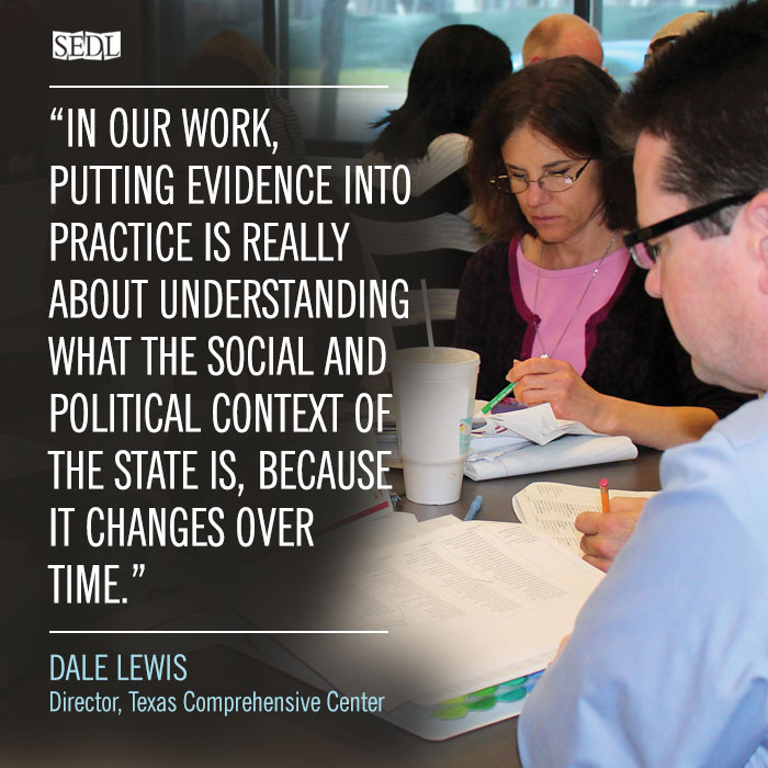 """In our work, putting evidence into practice is really about context. It's about understanding what the social and political context of the state is, because it changes over time."" –Dale Lewis, Director, Texas Comprehensive Center"