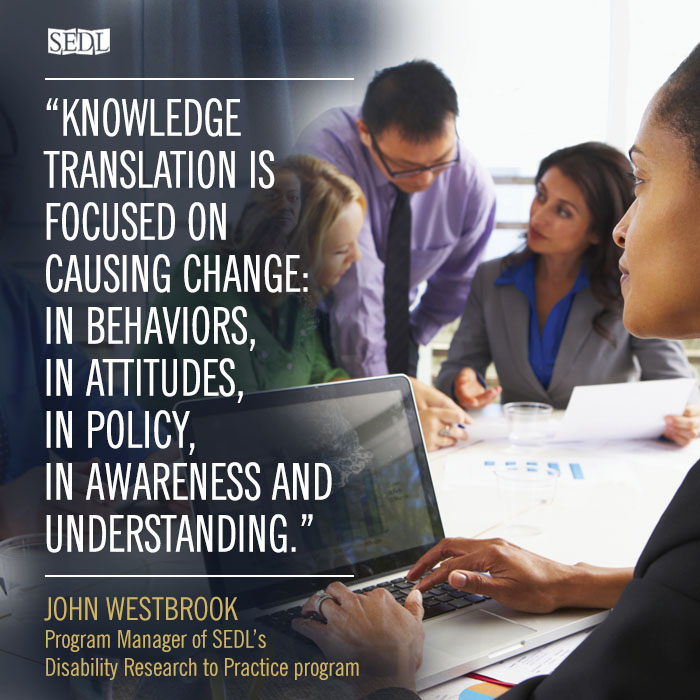 """""""Knowledge translation is focused on causing change: in behaviors, in attitudes, in policy, in awareness and understanding. These are appropriate and intended goals aimed at using evidence to support decision making."""" –John Westbrook, Program Manager of SEDL's Disability Research to Practice program"""