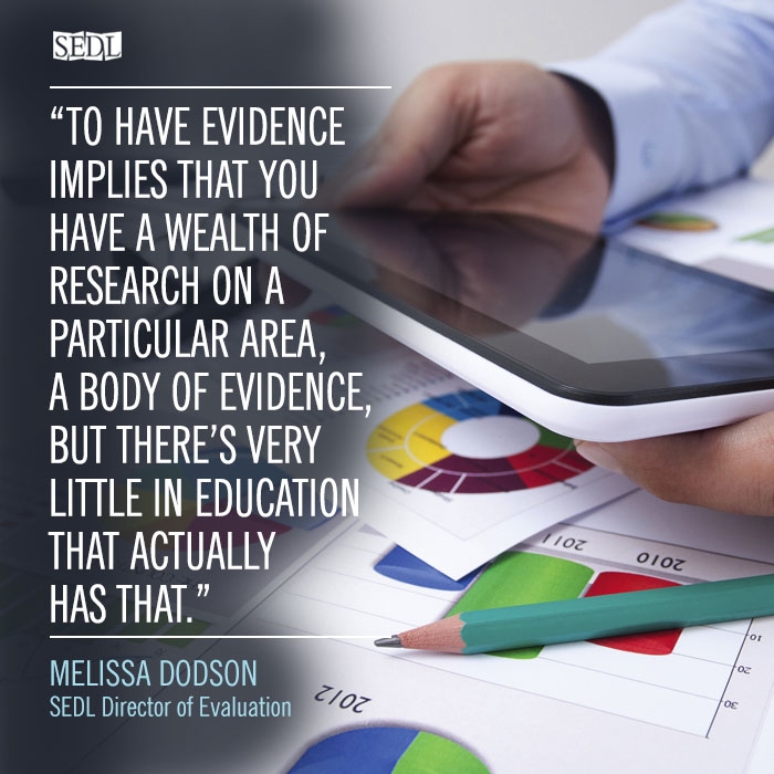 """To have evidence implies that you have a wealth of research on a particular area, a body of evidence, but there's very little in education that actually has that."" – Melissa Dodson, SEDL Director of Evaluation"