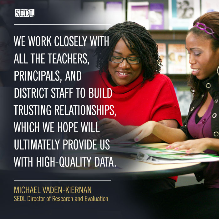 """As part of recruitment and site development, we work closely with all the teachers, principals, and district staff to build trusting relationships, which we hope will ultimately provide us with high-quality data."" –Michael Vaden-Kiernan, SEDL Director of Research and Evaluation"