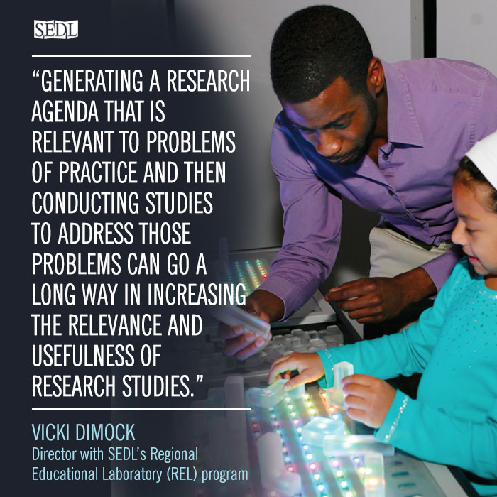 """""""Generating a research agenda that is relevant to problems of practice and then conducting studies to address those problems can go a long way in increasing the relevance and usefulness of research studies."""" –Vicki Dimock, Director with SEDL's Regional Educational Laboratory (REL) program"""